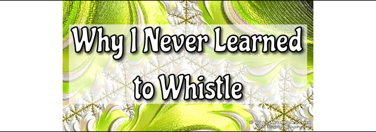 Why I Never Learned to Whistle
